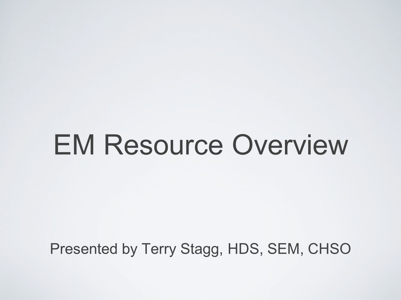 EM Resource Overview Presented by Terry Stagg, HDS, SEM, CHSO