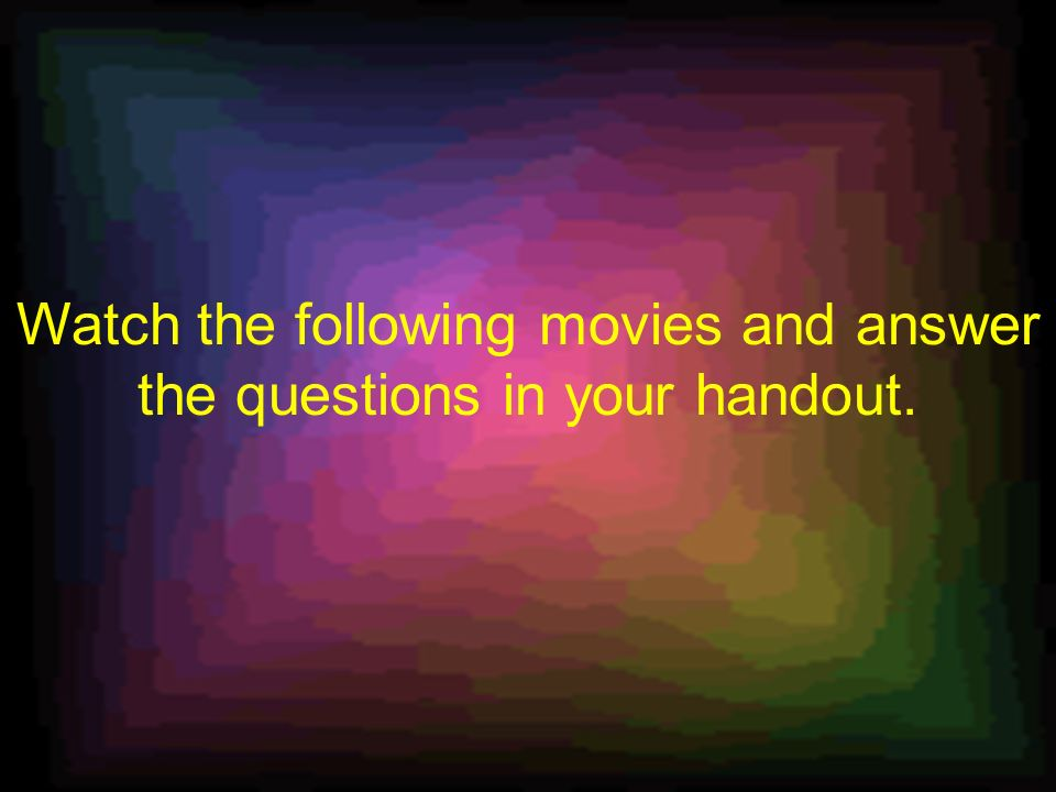 Watch the following movies and answer the questions in your handout.