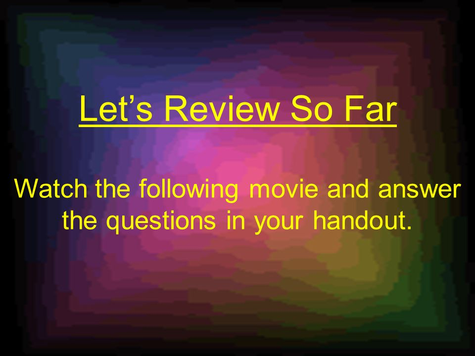 Lets Review So Far Watch the following movie and answer the questions in your handout.