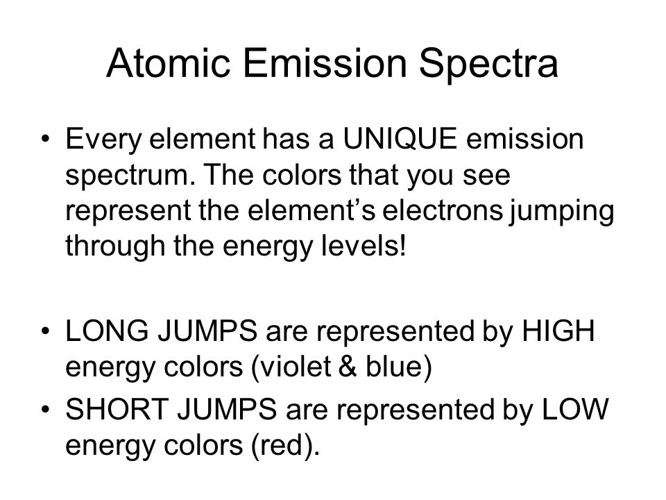Atomic Emission Spectra Every element has a UNIQUE emission spectrum. The colors that you see represent the elements electrons jumping through the ene