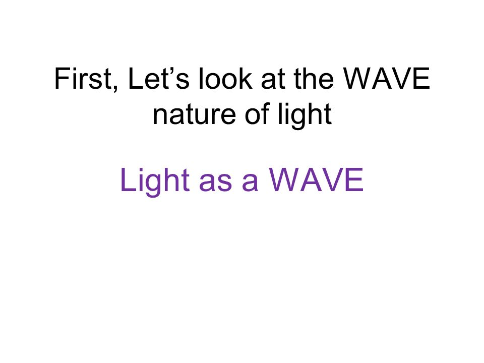 First, Lets look at the WAVE nature of light Light as a WAVE