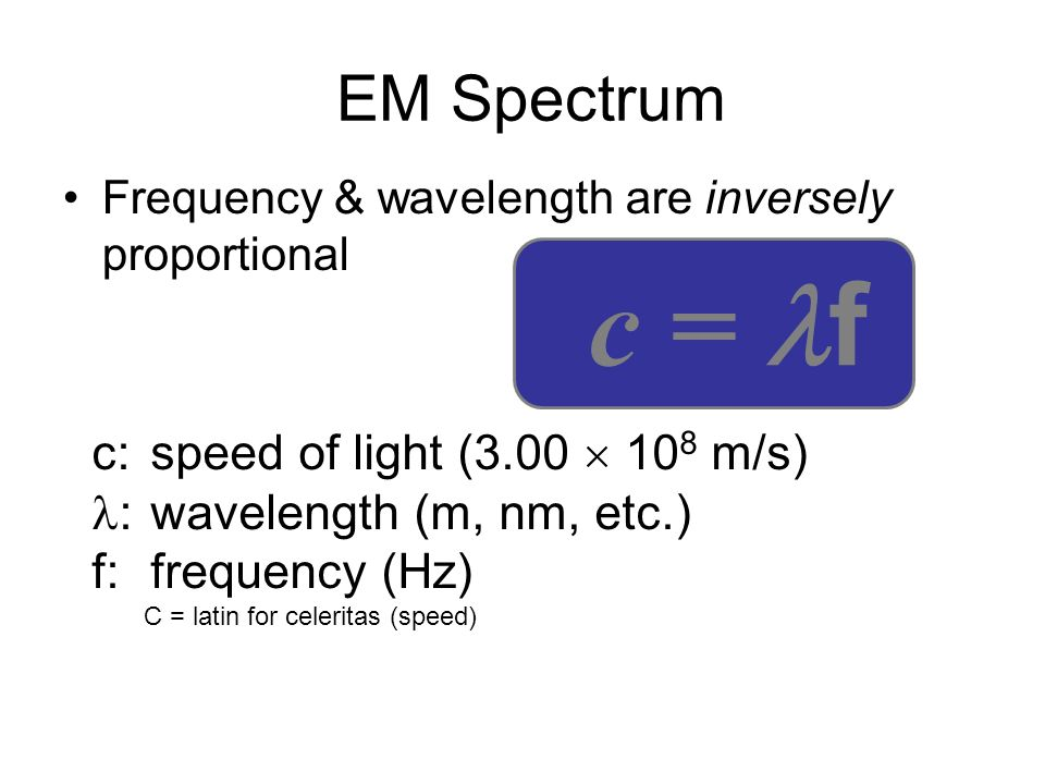 EM Spectrum Frequency & wavelength are inversely proportional c = f c:speed of light (3.00 10 8 m/s) :wavelength (m, nm, etc.) f:frequency (Hz) C = la