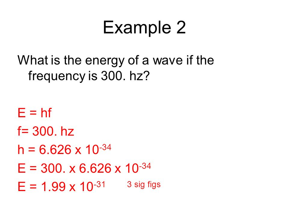 Example 2 What is the energy of a wave if the frequency is 300. hz? E = hf f= 300. hz h = 6.626 x 10 -34 E = 300. x 6.626 x 10 -34 E = 1.99 x 10 -31 3