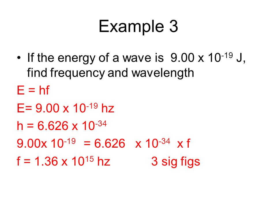 Example 3 If the energy of a wave is 9.00 x 10 -19 J, find frequency and wavelength E = hf E= 9.00 x 10 -19 hz h = 6.626 x 10 -34 9.00x 10 -19 = 6.626