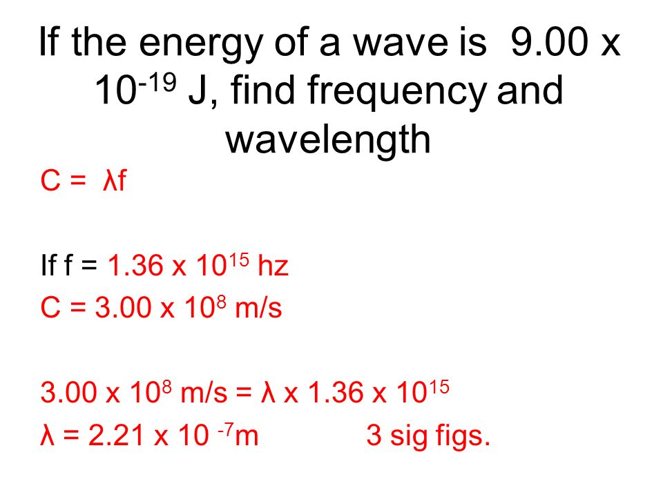 If the energy of a wave is 9.00 x 10 -19 J, find frequency and wavelength C = λf If f = 1.36 x 10 15 hz C = 3.00 x 10 8 m/s 3.00 x 10 8 m/s = λ x 1.36