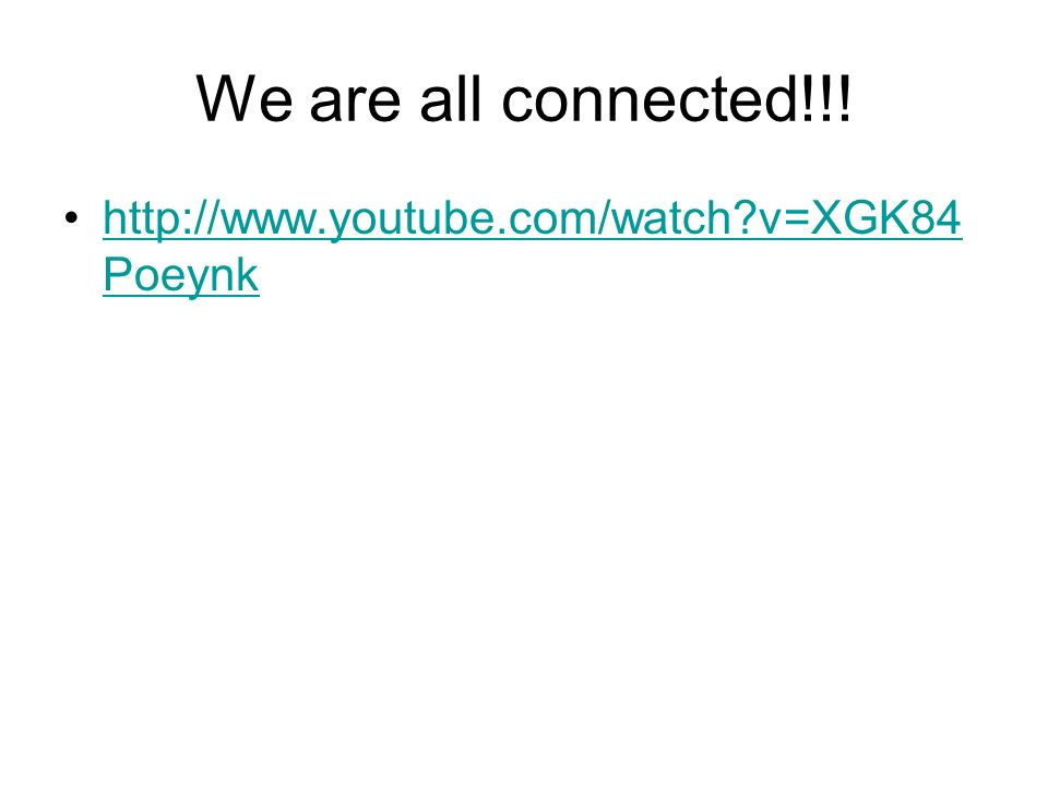 We are all connected!!! http://www.youtube.com/watch?v=XGK84 Poeynkhttp://www.youtube.com/watch?v=XGK84 Poeynk