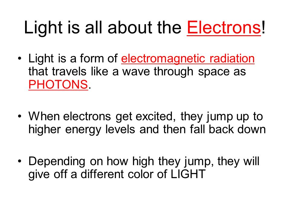 Light is all about the Electrons! Light is a form of electromagnetic radiation that travels like a wave through space as PHOTONS. When electrons get e
