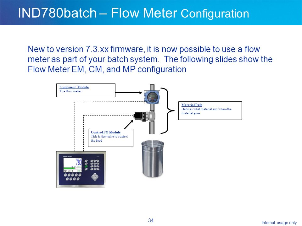 Internal usage only 34 IND780batch – Flow Meter Configuration New to version 7.3.xx firmware, it is now possible to use a flow meter as part of your batch system.