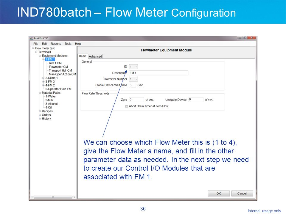 Internal usage only 36 IND780batch – Flow Meter Configuration We can choose which Flow Meter this is (1 to 4), give the Flow Meter a name, and fill in the other parameter data as needed.