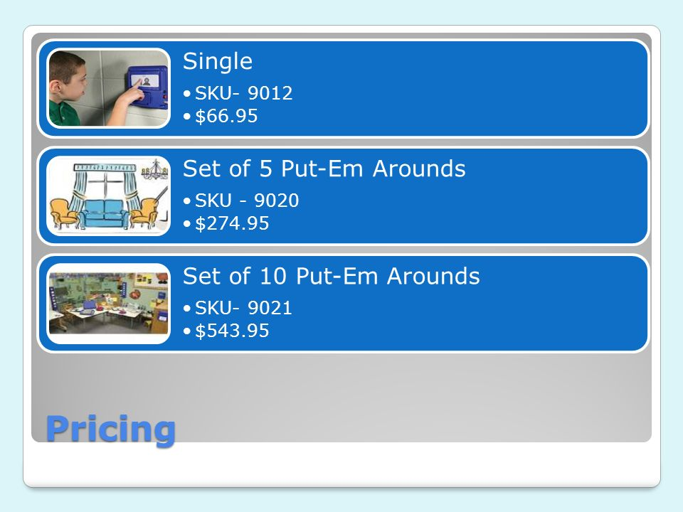 Pricing Single SKU- 9012 $66.95 Set of 5 Put-Em Arounds SKU - 9020 $274.95 Set of 10 Put-Em Arounds SKU- 9021 $543.95