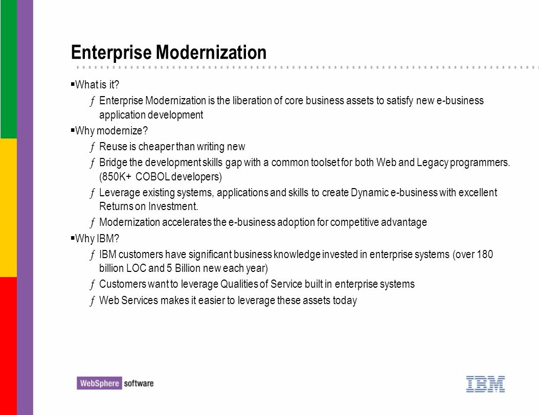 Enterprise Modernization What is it? ƒEnterprise Modernization is the liberation of core business assets to satisfy new e-business application develop