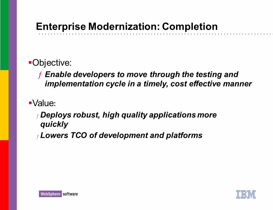 Enterprise Modernization: Completion Objective: ƒEnable developers to move through the testing and implementation cycle in a timely, cost effective ma
