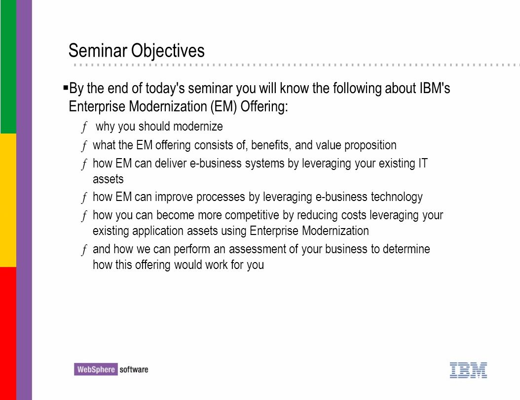 By the end of today's seminar you will know the following about IBM's Enterprise Modernization (EM) Offering: ƒ why you should modernize ƒwhat the EM