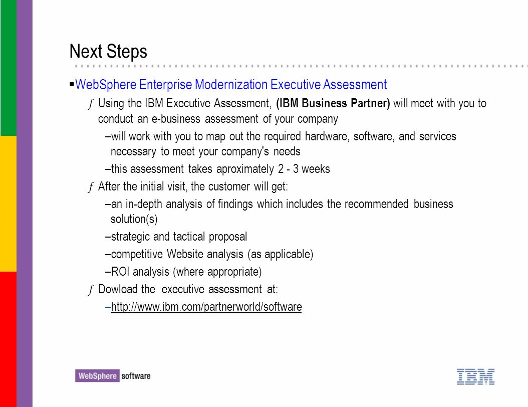 Next Steps WebSphere Enterprise Modernization Executive Assessment ƒUsing the IBM Executive Assessment, (IBM Business Partner) will meet with you to c