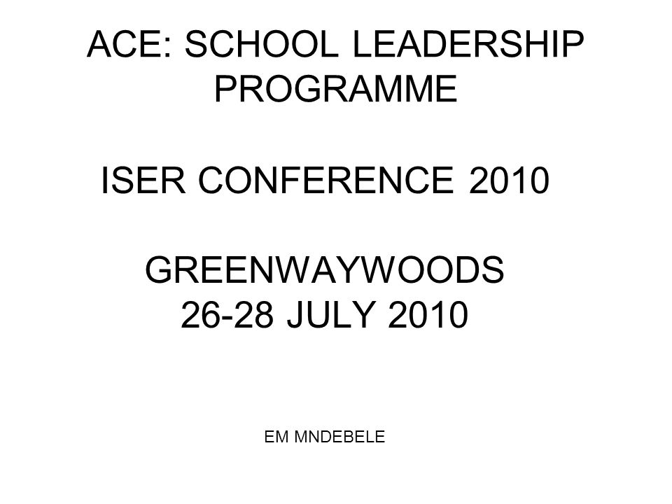 ACE: SCHOOL LEADERSHIP PROGRAMME ISER CONFERENCE 2010 GREENWAYWOODS 26-28 JULY 2010 EM MNDEBELE