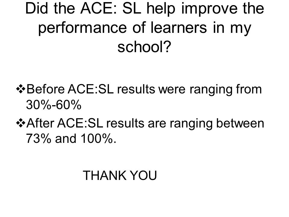 Did the ACE: SL help improve the performance of learners in my school.
