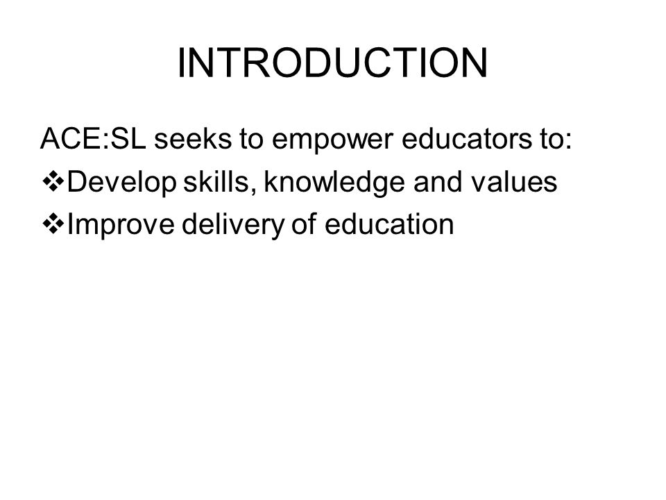 INTRODUCTION ACE:SL seeks to empower educators to: Develop skills, knowledge and values Improve delivery of education