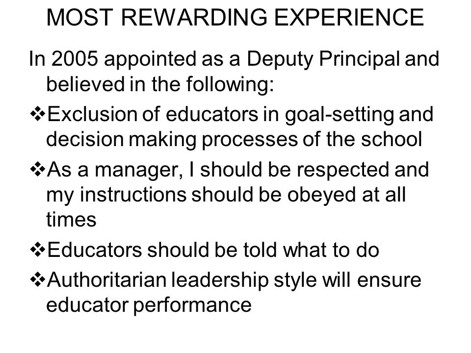 MOST REWARDING EXPERIENCE In 2005 appointed as a Deputy Principal and believed in the following: Exclusion of educators in goal-setting and decision making processes of the school As a manager, I should be respected and my instructions should be obeyed at all times Educators should be told what to do Authoritarian leadership style will ensure educator performance