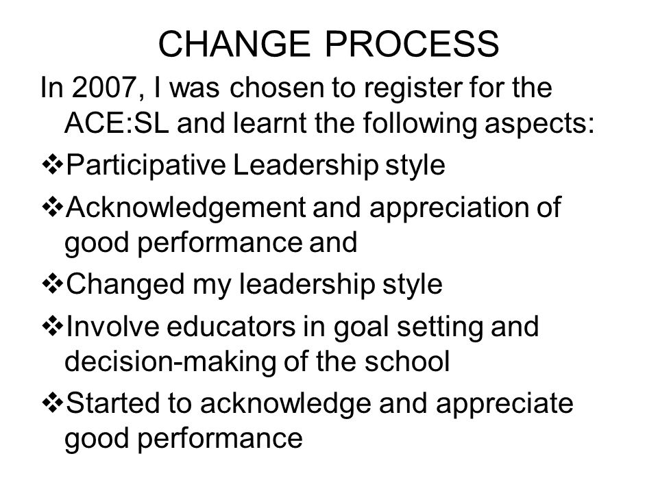 CHANGE PROCESS In 2007, I was chosen to register for the ACE:SL and learnt the following aspects: Participative Leadership style Acknowledgement and appreciation of good performance and Changed my leadership style Involve educators in goal setting and decision-making of the school Started to acknowledge and appreciate good performance