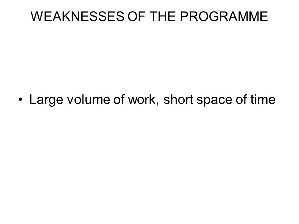 WEAKNESSES OF THE PROGRAMME Large volume of work, short space of time