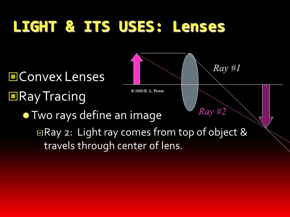 LIGHT & ITS USES: Lenses Convex Lenses Ray Tracing Two rays usually define an image Ray #1: Light ray comes from top of object; travels parallel to op