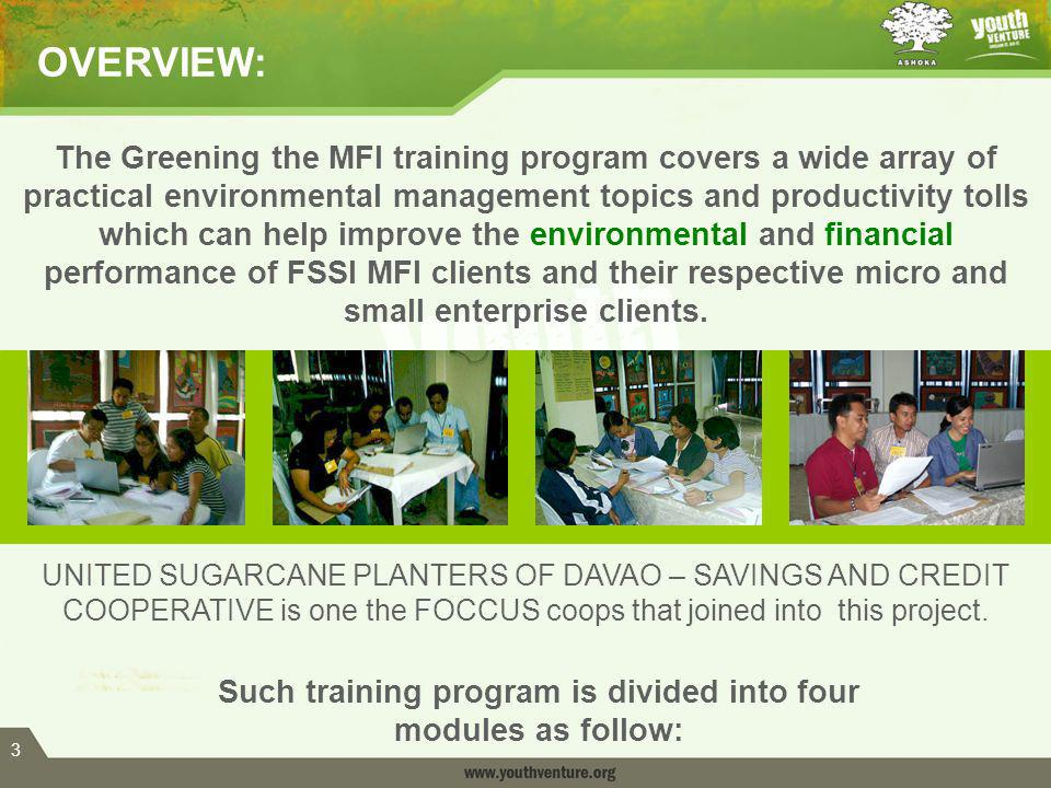 3 The Greening the MFI training program covers a wide array of practical environmental management topics and productivity tolls which can help improve the environmental and financial performance of FSSI MFI clients and their respective micro and small enterprise clients.