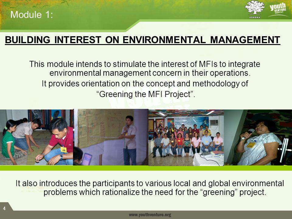 4 Module 1: BUILDING INTEREST ON ENVIRONMENTAL MANAGEMENT This module intends to stimulate the interest of MFIs to integrate environmental management