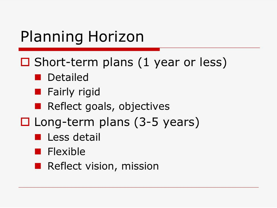 Planning Horizon Short-term plans (1 year or less) Detailed Fairly rigid Reflect goals, objectives Long-term plans (3-5 years) Less detail Flexible Reflect vision, mission