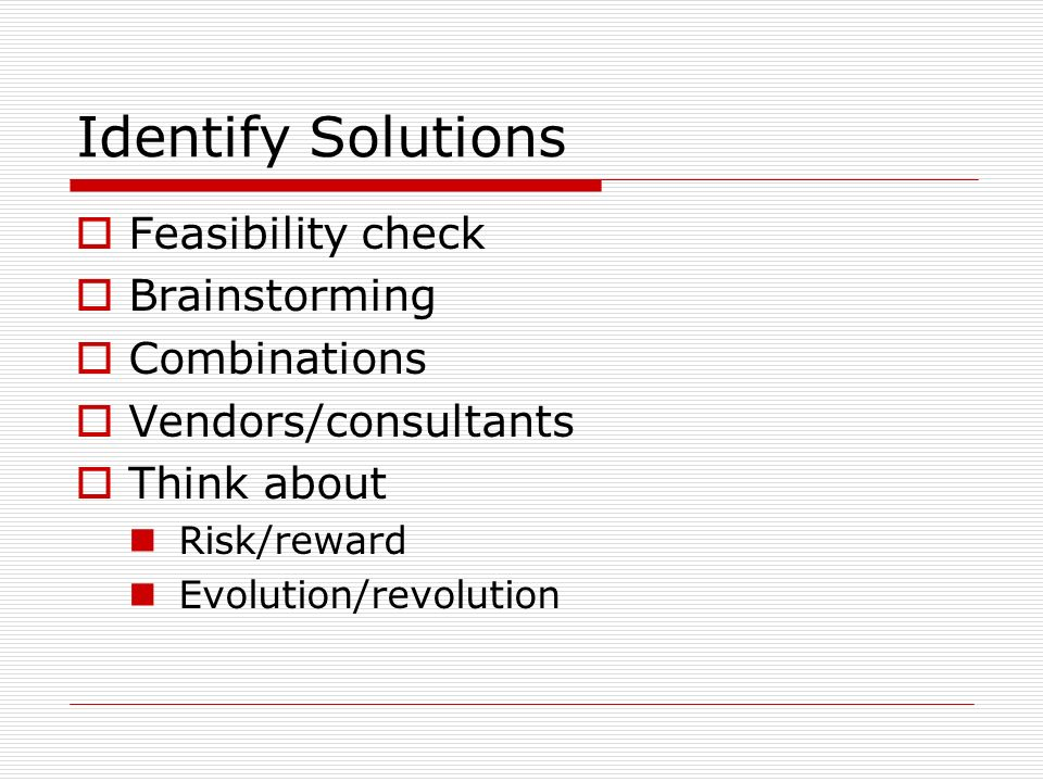 Identify Solutions Feasibility check Brainstorming Combinations Vendors/consultants Think about Risk/reward Evolution/revolution