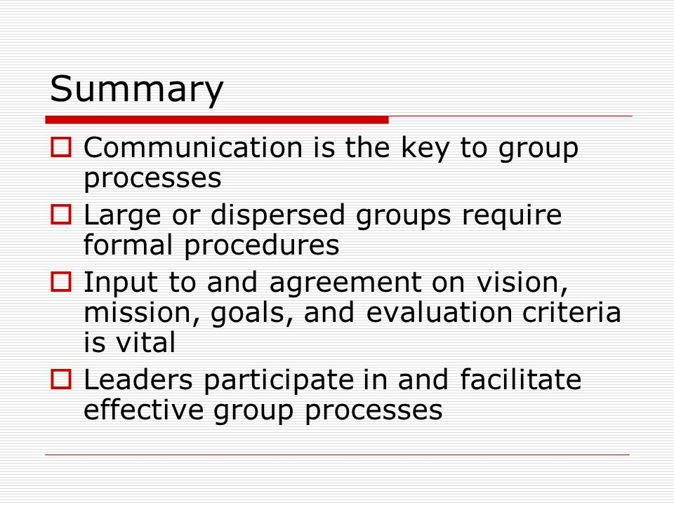 Summary Communication is the key to group processes Large or dispersed groups require formal procedures Input to and agreement on vision, mission, goals, and evaluation criteria is vital Leaders participate in and facilitate effective group processes