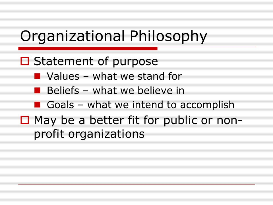 Organizational Philosophy Statement of purpose Values – what we stand for Beliefs – what we believe in Goals – what we intend to accomplish May be a better fit for public or non- profit organizations