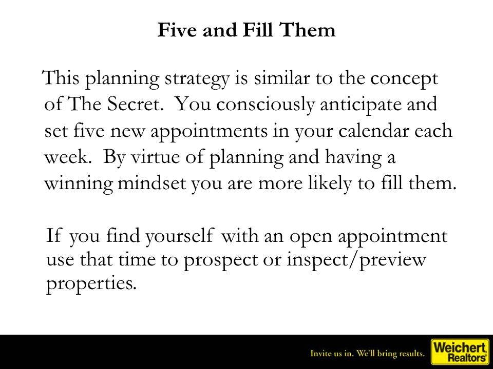 Five and Fill Them This planning strategy is similar to the concept of The Secret. You consciously anticipate and set five new appointments in your ca