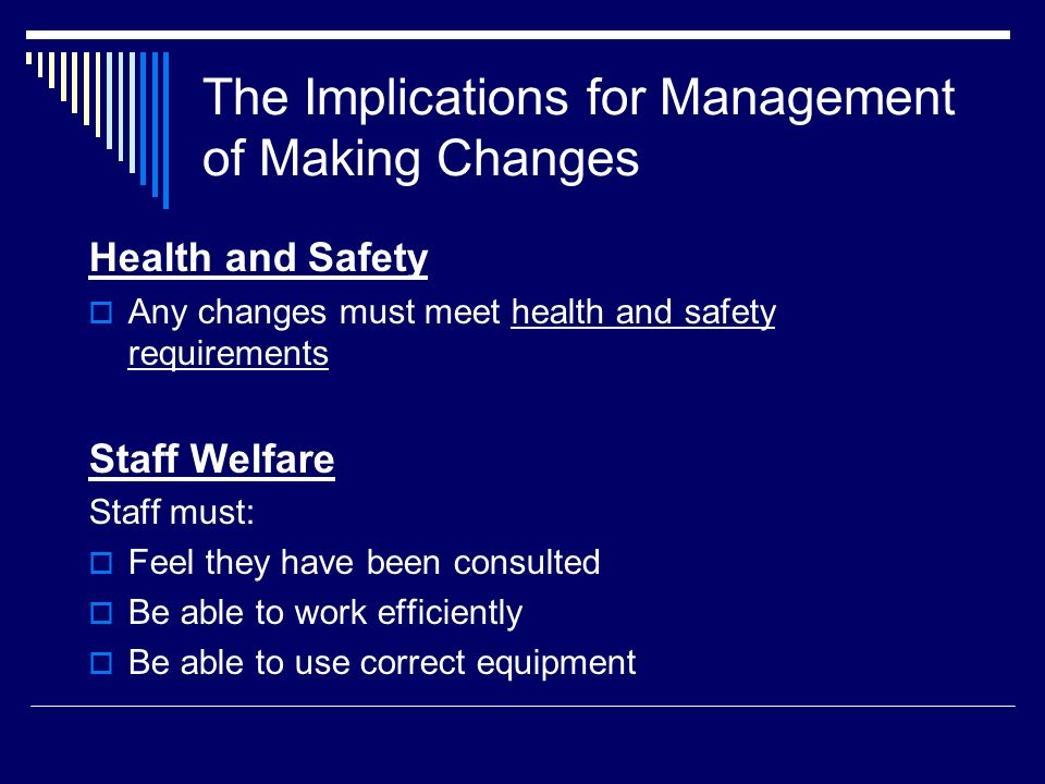 The Implications for Management of Making Changes Health and Safety Any changes must meet health and safety requirements Staff Welfare Staff must: Feel they have been consulted Be able to work efficiently Be able to use correct equipment