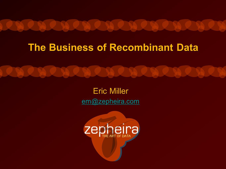The Business of Recombinant Data Eric Miller em@zepheira.com