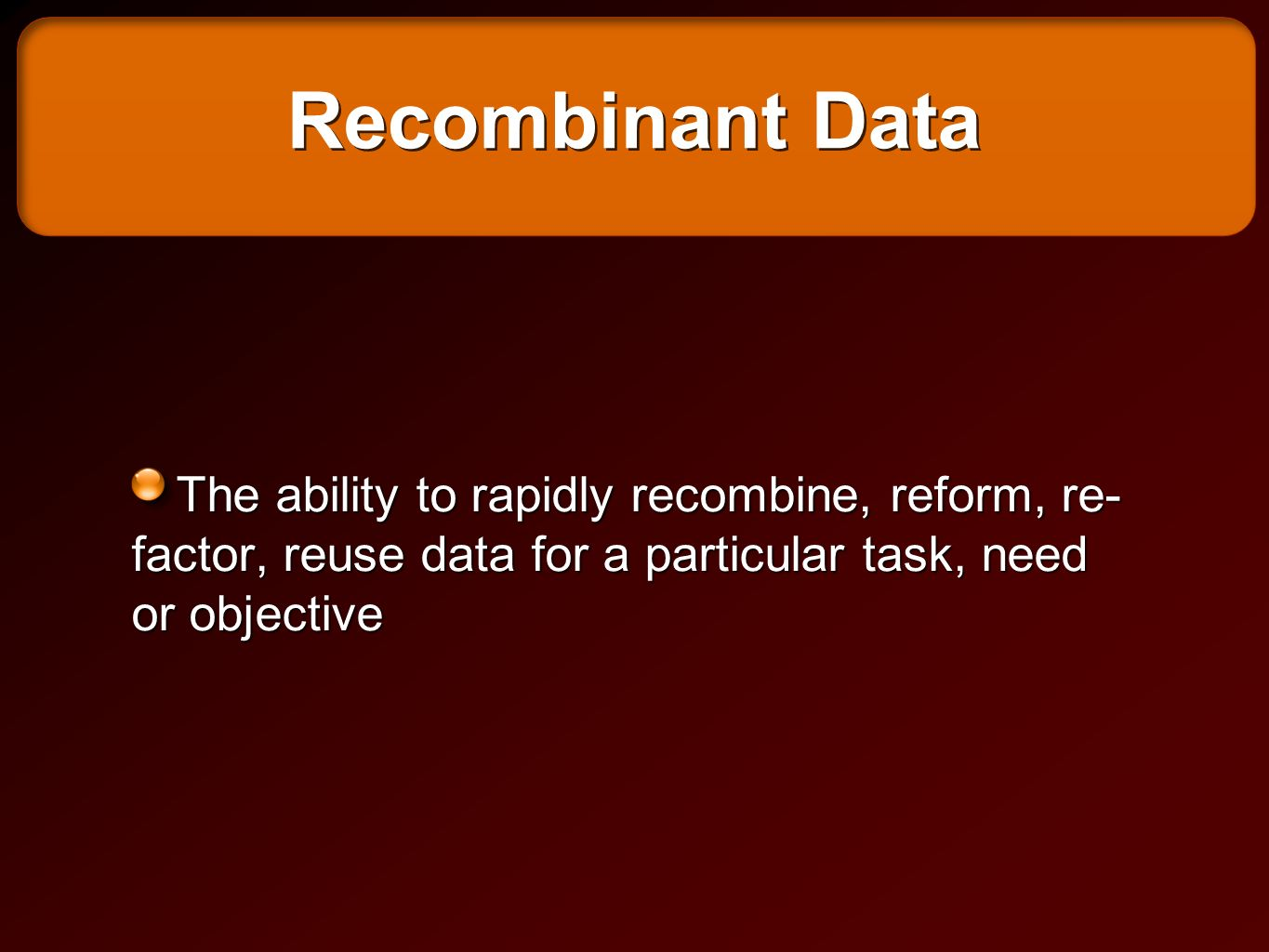 Recombinant Data The ability to rapidly recombine, reform, re- factor, reuse data for a particular task, need or objective