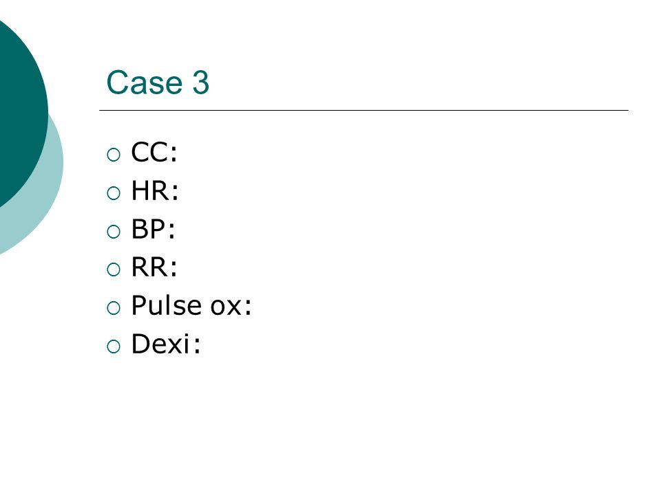 Case 3 CC: HR: BP: RR: Pulse ox: Dexi: