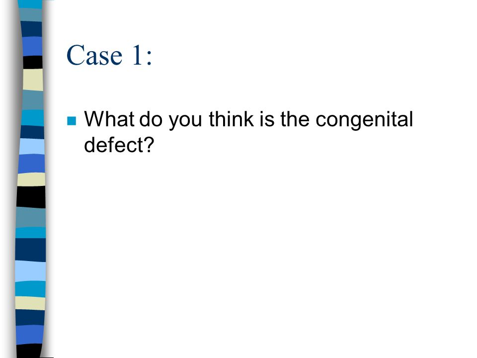 Case 1: n What do you think is the congenital defect?
