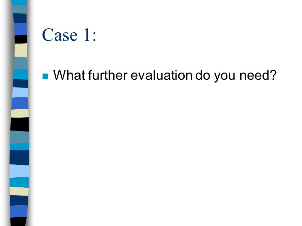 Case 1: n What further evaluation do you need?