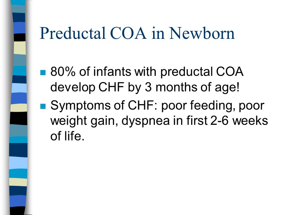 Preductal COA in Newborn n 80% of infants with preductal COA develop CHF by 3 months of age! n Symptoms of CHF: poor feeding, poor weight gain, dyspne