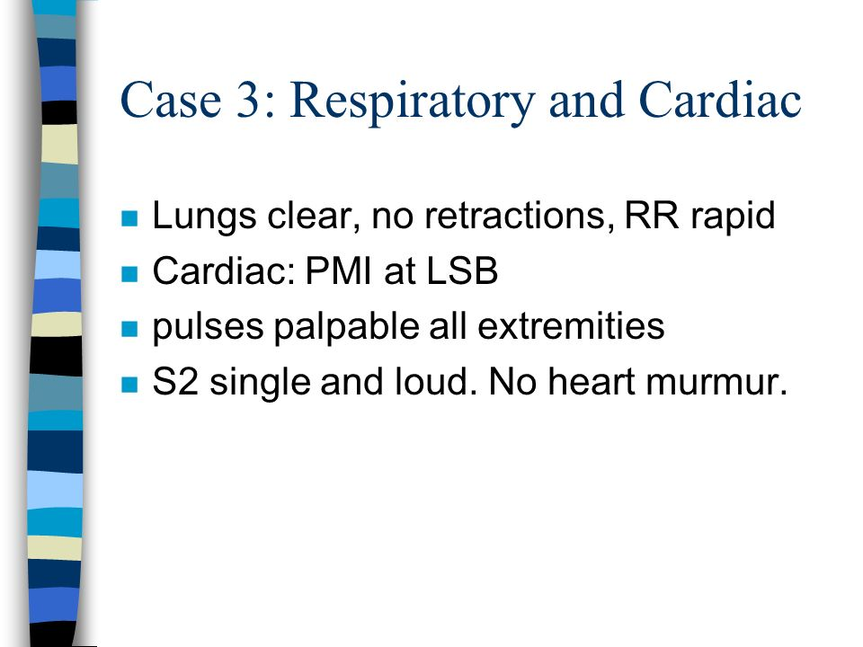 Case 3: Respiratory and Cardiac n Lungs clear, no retractions, RR rapid n Cardiac: PMI at LSB n pulses palpable all extremities n S2 single and loud.