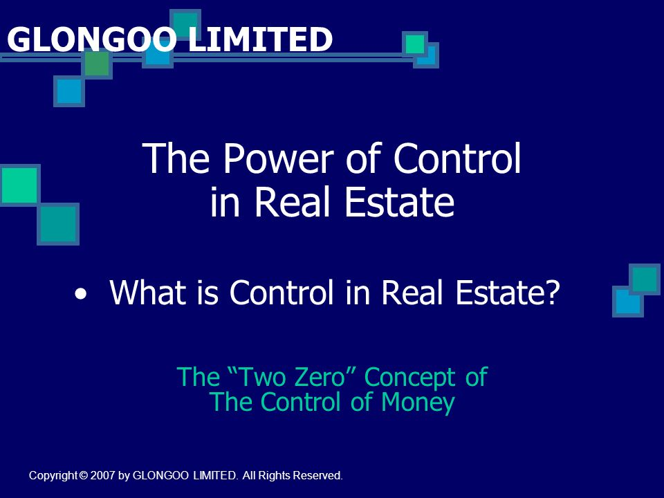 The Power of Control in Real Estate What is Control in Real Estate? The Two Zero Concept of The Control of Money GLONGOO LIMITED Copyright © 2007 by G
