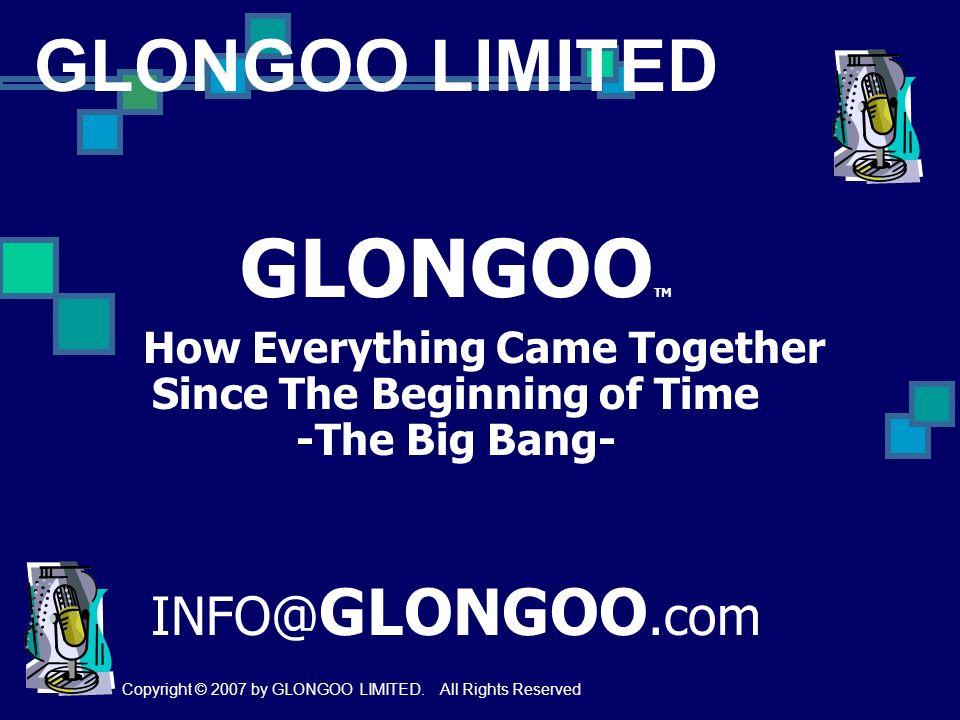 GLONGOO TM How Everything Came Together Since The Beginning of Time -The Big Bang- INFO@ GLONGOO.com GLONGOO LIMITED Copyright © 2007 by GLONGOO LIMIT