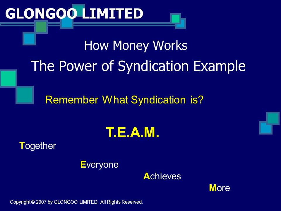 GLONGOO LIMITED How Money Works The Power of Syndication Example Remember What Syndication is? Together Everyone Achieves More T.E.A.M. Copyright © 20