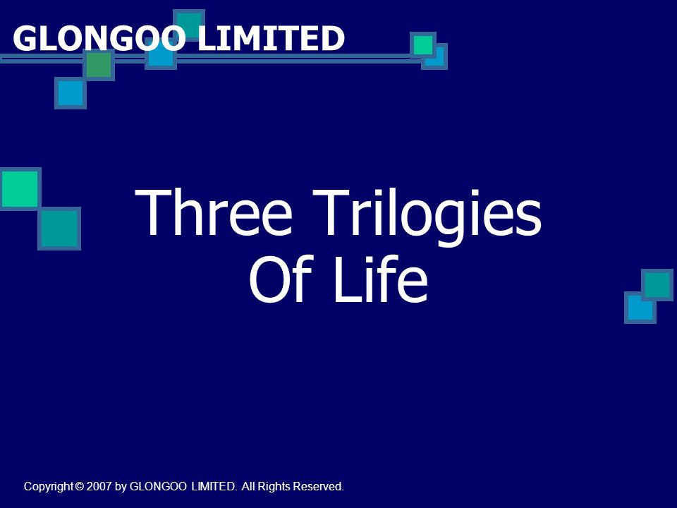 GLONGOO LIMITED Three Trilogies Of Life Copyright © 2007 by GLONGOO LIMITED. All Rights Reserved.