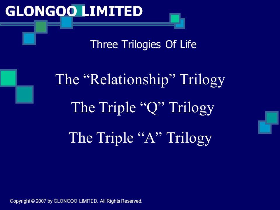 GLONGOO LIMITED Three Trilogies Of Life The Relationship Trilogy The Triple Q Trilogy The Triple A Trilogy Copyright © 2007 by GLONGOO LIMITED.