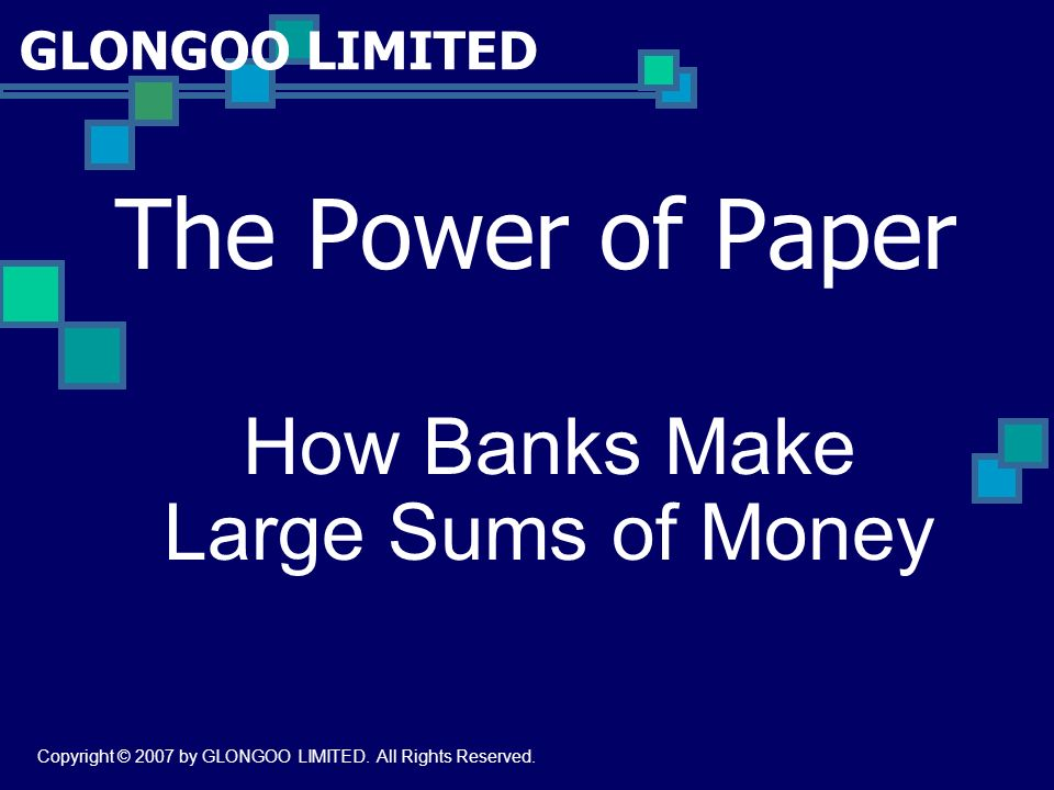 GLONGOO LIMITED The Power of Paper How Banks Make Large Sums of Money Copyright © 2007 by GLONGOO LIMITED. All Rights Reserved.