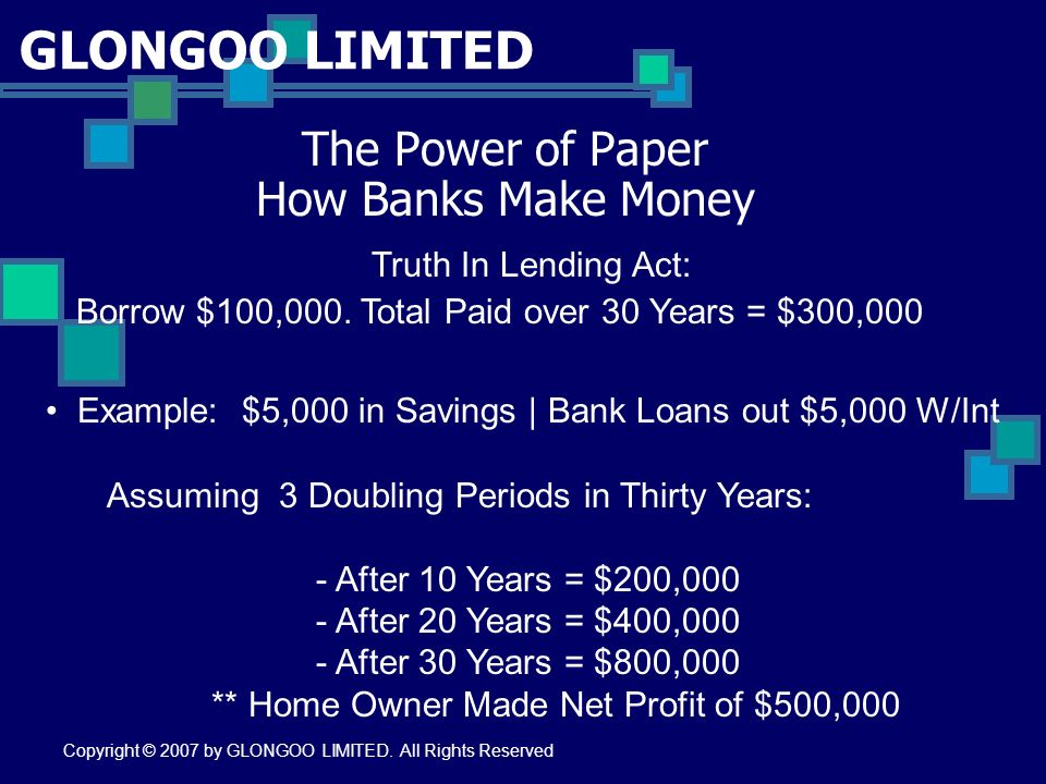 GLONGOO LIMITED The Power of Paper How Banks Make Money Example: $5,000 in Savings | Bank Loans out $5,000 W/Int Truth In Lending Act: Borrow $100,000.