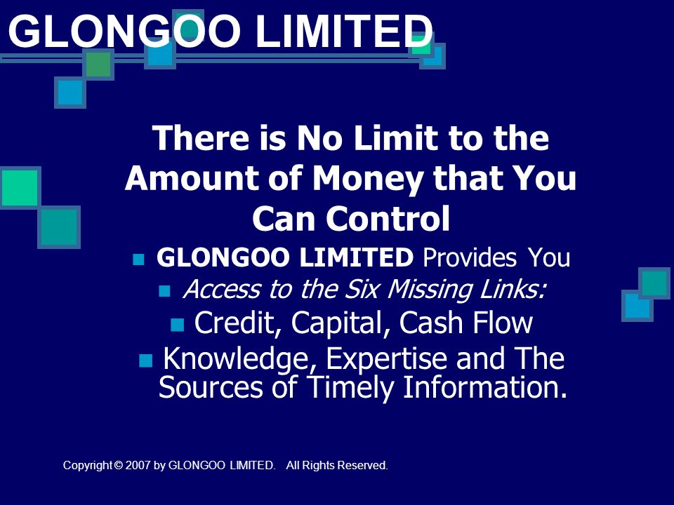 There is No Limit to the Amount of Money that You Can Control GLONGOO LIMITED Provides You Access to the Six Missing Links: Credit, Capital, Cash Flow Knowledge, Expertise and The Sources of Timely Information.