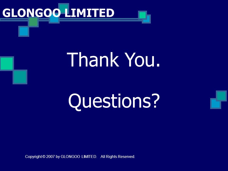 Thank You. Questions Copyright © 2007 by GLONGOO LIMITED. All Rights Reserved.