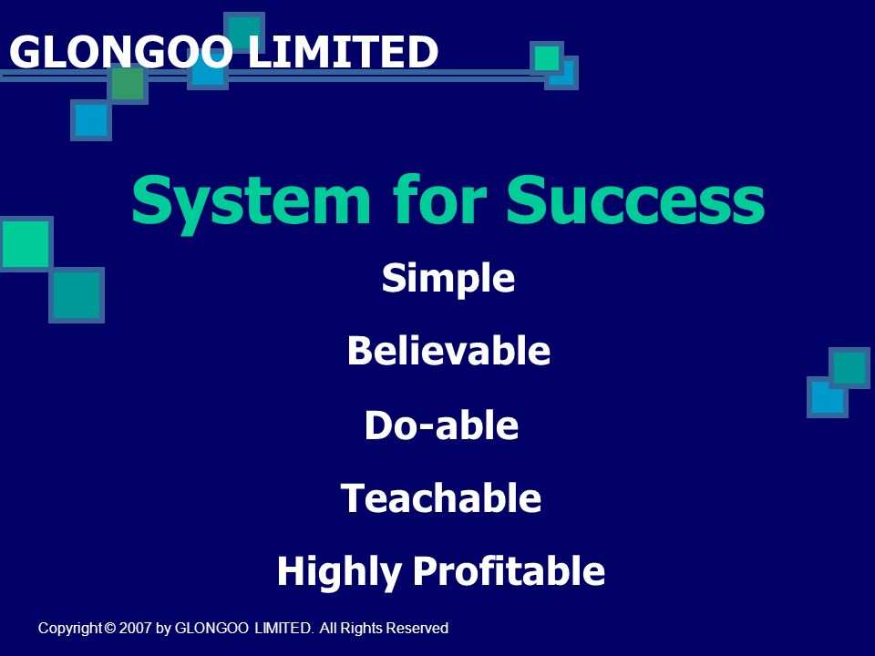 System for Success GLONGOO LIMITED Simple Believable Do-able Teachable Highly Profitable Copyright © 2007 by GLONGOO LIMITED. All Rights Reserved